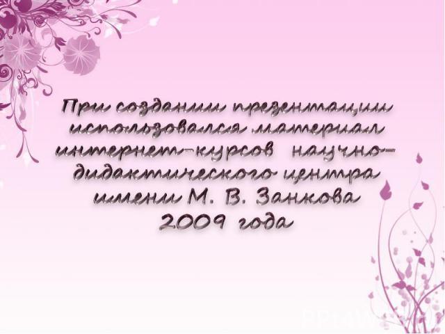 При создании презентации использовался материал интернет-курсов научно-дидактического центра имени М. В. Занкова 2009 года