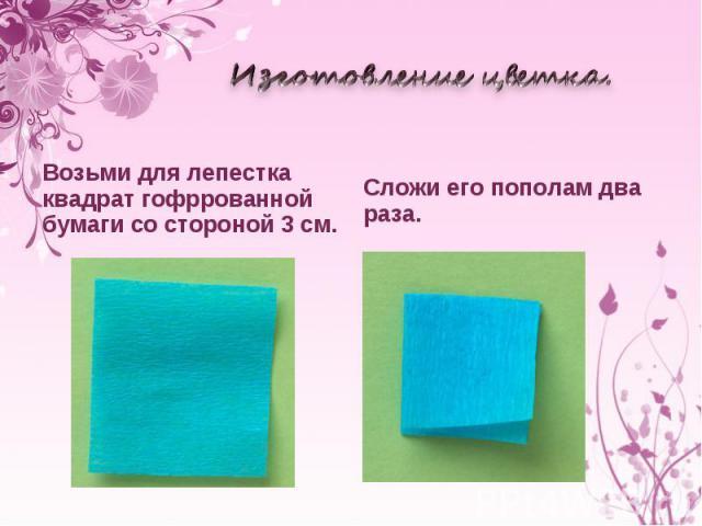 Изготовление цветка. Возьми для лепестка квадрат гофррованной бумаги состороной 3см. Сложи его пополам два раза.