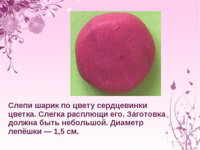 Слепи шарик поцвету сердцевинки цветка. Слегка расплющи его. Заготовка должна быть небольшой. Диаметр лепёшки— 1,5см.