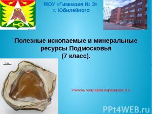 МОУ «Гимназия № 3» г. Юбилейного Полезные ископаемые и минеральные ресурсы Подмо