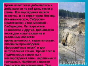 Кроме известняка добывались и добываются по сей день пески и глины. Месторождени