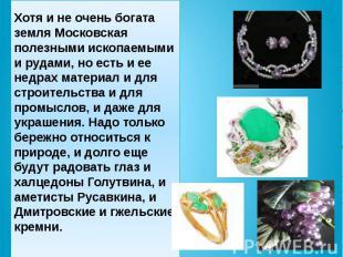 Хотя и не очень богата земля Московская полезными ископаемыми и рудами, но есть