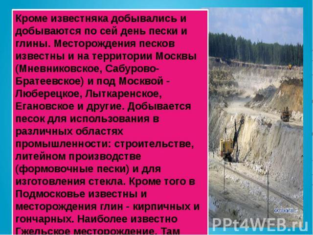 Кроме известняка добывались и добываются по сей день пески и глины. Месторождения песков известны и на территории Москвы (Мневниковское, Сабурово-Братеевское) и под Москвой - Люберецкое, Лыткаренское, Егановское и другие. Добывается песок для исполь…