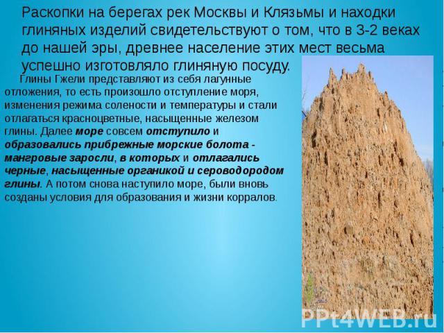 Раскопки на берегах рек Москвы и Клязьмы и находки глиняных изделий свидетельствуют о том, что в 3-2 веках до нашей эры, древнее население этих мест весьма успешно изготовляло глиняную посуду. Глины Гжели представляют из себя лагунные отложения, то …
