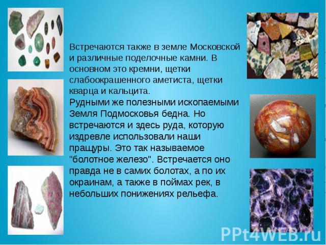 Встречаются также в земле Московской и различные поделочные камни. В основном это кремни, щетки слабоокрашенного аметиста, щетки кварца и кальцита. Рудными же полезными ископаемыми Земля Подмосковья бедна. Но встречаются и здесь руда, которую издрев…