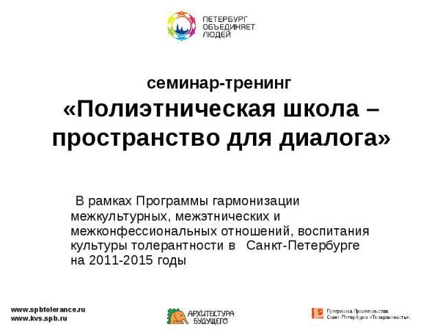семинар-тренинг «Полиэтническая школа – пространство для диалога» В рамках Программы гармонизации межкультурных, межэтнических и межконфессиональных отношений, воспитания культуры толерантности в Санкт-Петербурге на 2011-2015 годы