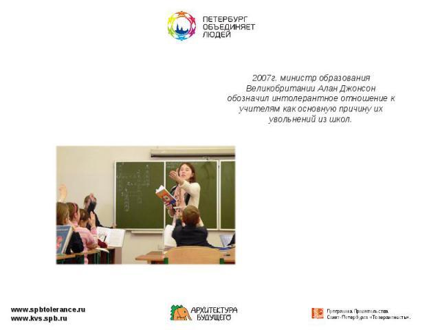 2007г. министр образования Великобритании Алан Джонсон обозначил интолерантное отношение к учителям как основную причину их увольнений из школ.