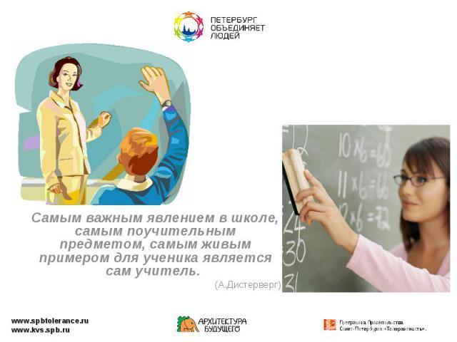Самым важным явлением в школе, самым поучительным предметом, самым живым примером для ученика является сам учитель. (А.Дистерверг)