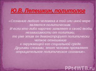 Ю.В. Лепешкин, политолог «Сознание любого человека в той или иной мере является