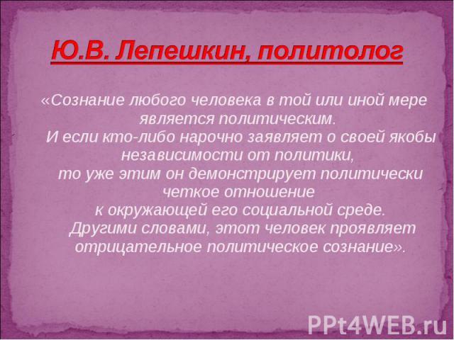 Ю.В. Лепешкин, политолог «Сознание любого человека в той или иной мере является политическим. И если кто-либо нарочно заявляет о своей якобы независимости от политики, то уже этим он демонстрирует политически четкое отношение к окружающей его социал…