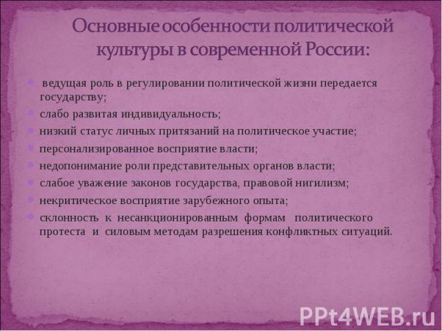 Основные особенности политической культуры в современной России: ведущая роль в регулировании политической жизни передается государству; слабо развитая индивидуальность; низкий статус личных притязаний на политическое участие; персонализированное во…