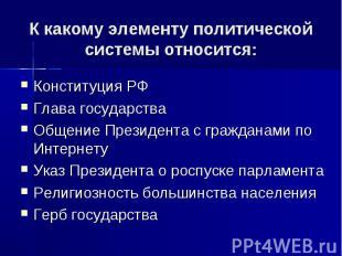 К какому элементу политической системы относится: Конституция РФ Глава государст