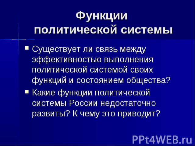 Функции политической системы Существует ли связь между эффективностью выполнения политической системой своих функций и состоянием общества? Какие функции политической системы России недостаточно развиты? К чему это приводит?
