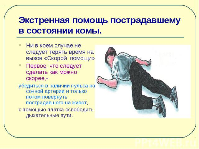 Экстренная помощь пострадавшему в состоянии комы. Ни в коем случае не следует терять время на вызов «Скорой помощи». Первое, что следует сделать как можно скорее,- убедиться в наличии пульса на сонной артерии и только потом повернуть пострадавшего н…