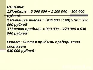 Решение: 1.Прибыль = 3 000 000 – 2 100 000 = 900 000 рублей 2.Величина налога =