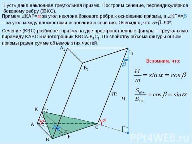 Пусть дана наклонная треугольная призма. Построим сечение, перпендикулярное боковому ребру ( BKC). Примем KAF= за угол наклона бокового ребра к основанию призмы, а KFA=β – за угол между плоскостями основания и сечения. Очевидно, что +β=900. Сечение …
