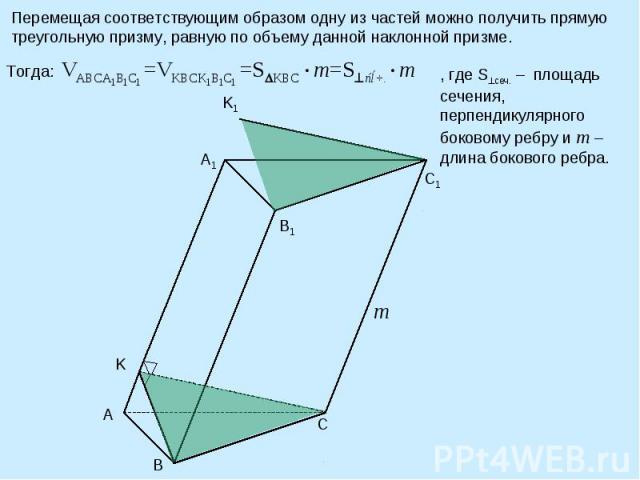 Перемещая соответствующим образом одну из частей можно получить прямую треугольную призму, равную по объему данной наклонной призме. , где S сеч. – площадь сечения, перпендикулярного боковому ребру и m –длина бокового ребра.