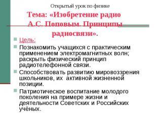 Открытый урок по физике Тема: «Изобретение радио А.С. Поповым. Принципы радиосвя