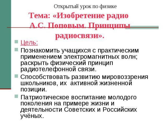Открытый урок по физике Тема: «Изобретение радио А.С. Поповым. Принципы радиосвязи». Цель: Познакомить учащихся с практическим применением электромагнитных волн; раскрыть физический принцип радиотелефонной связи. Способствовать развитию мировоззрени…