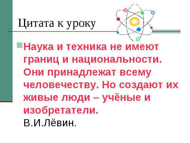 Цитата к уроку Наука и техника не имеют границ и национальности. Они принадлежат всему человечеству. Но создают их живые люди – учёные и изобретатели. В.И.Лёвин.