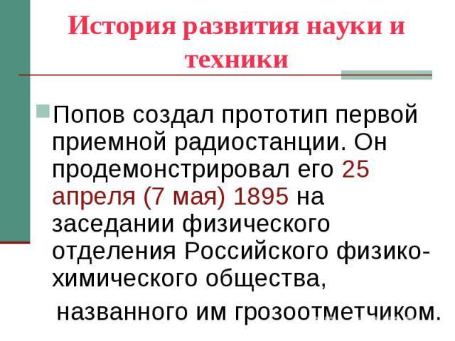 История развития науки и техники Попов создал прототип первой приемной радиостанции. Он продемонстрировал его 25 апреля (7 мая) 1895 на заседании физического отделения Российского физико-химического общества, названного им грозоотметчиком.