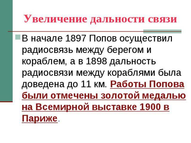 Увеличение дальности связи В начале 1897 Попов осуществил радиосвязь между берегом и кораблем, а в 1898 дальность радиосвязи между кораблями была доведена до 11 км. Работы Попова были отмечены золотой медалью на Всемирной выставке 1900 в Париже.