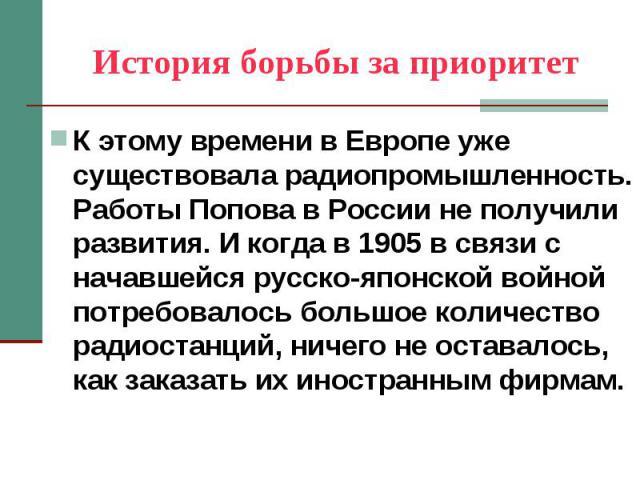 История борьбы за приоритет К этому времени в Европе уже существовала радиопромышленность. Работы Попова в России не получили развития. И когда в 1905 в связи с начавшейся русско-японской войной потребовалось большое количество радиостанций, ничего …