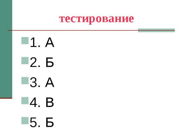 тестирование 1. А 2. Б 3. А 4. В 5. Б