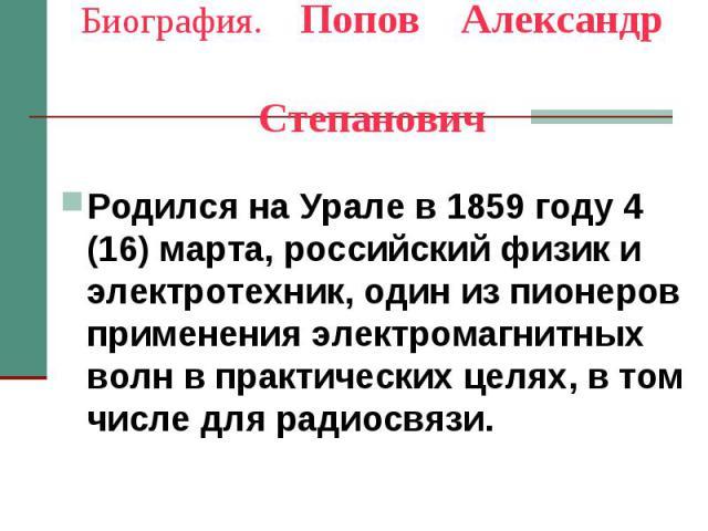 Биография. Попов Александр Степанович Родился на Урале в 1859 году 4 (16) марта, российский физик и электротехник, один из пионеров применения электромагнитных волн в практических целях, в том числе для радиосвязи.