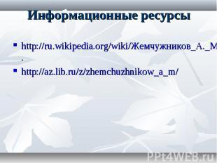Информационные ресурсы http://ru.wikipedia.org/wiki/Жемчужников_А._М. http://az.