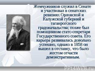 Жемчужников служил в Сенате и участвовал в сенатских ревизиях Орловской и Калужс