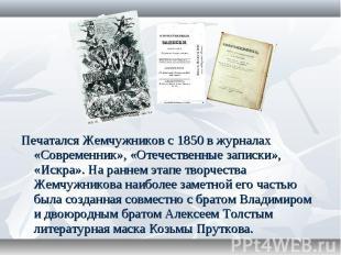Печатался Жемчужников с 1850 в журналах «Современник», «Отечественные записки»,