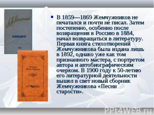 В 1859—1869 Жемчужников не печатался и почти не писал. Затем постепенно, особенн