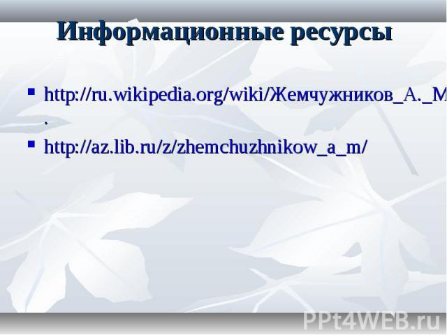 Информационные ресурсы http://ru.wikipedia.org/wiki/Жемчужников_А._М. http://az.lib.ru/z/zhemchuzhnikow_a_m/