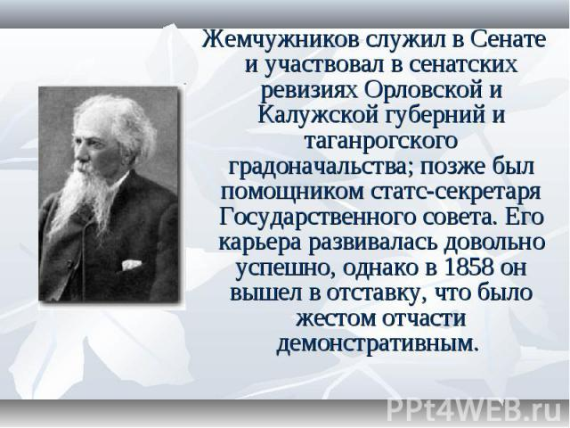 Жемчужников служил в Сенате и участвовал в сенатских ревизиях Орловской и Калужской губерний и таганрогского градоначальства; позже был помощником статс-секретаря Государственного совета. Его карьера развивалась довольно успешно, однако в 1858 он вы…