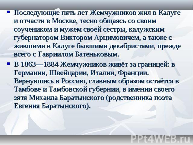 Последующие пять лет Жемчужников жил в Калуге и отчасти в Москве, тесно общаясь со своим соучеником и мужем своей сестры, калужским губернатором Виктором Арцимовичем, а также с жившими в Калуге бывшими декабристами, прежде всего с Гавриилом Батенько…