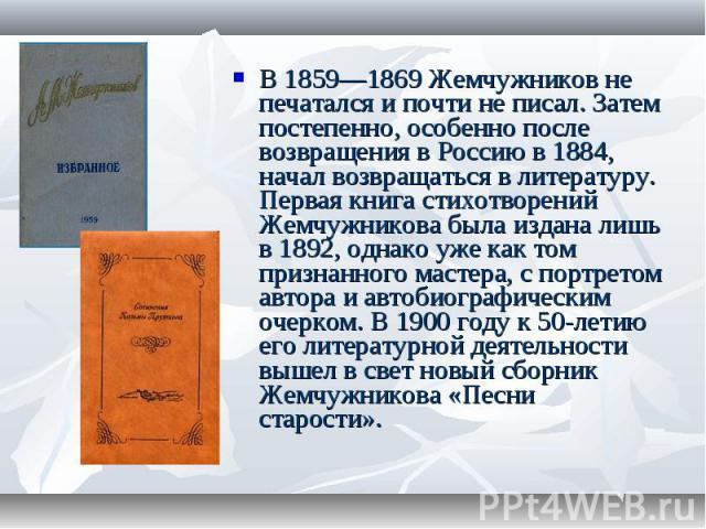 В 1859—1869 Жемчужников не печатался и почти не писал. Затем постепенно, особенно после возвращения в Россию в 1884, начал возвращаться в литературу. Первая книга стихотворений Жемчужникова была издана лишь в 1892, однако уже как том признанного мас…