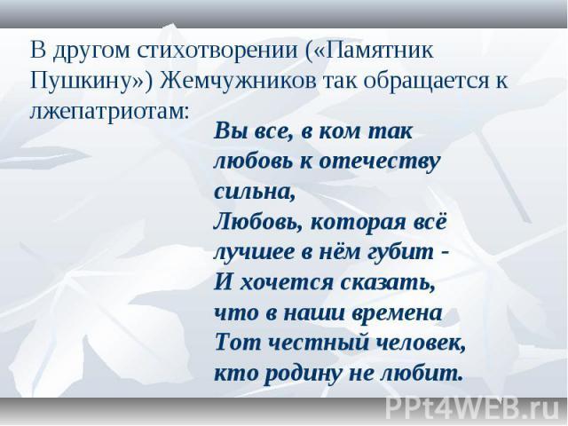В другом стихотворении («Памятник Пушкину») Жемчужников так обращается к лжепатриотам: Вы все, в ком так любовь к отечеству сильна, Любовь, которая всё лучшее в нём губит - И хочется сказать, что в наши времена Тот честный человек, кто родину не любит.