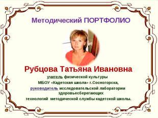 Методический ПОРТФОЛИО Рубцова Татьяна Ивановна учитель физической культуры МБОУ