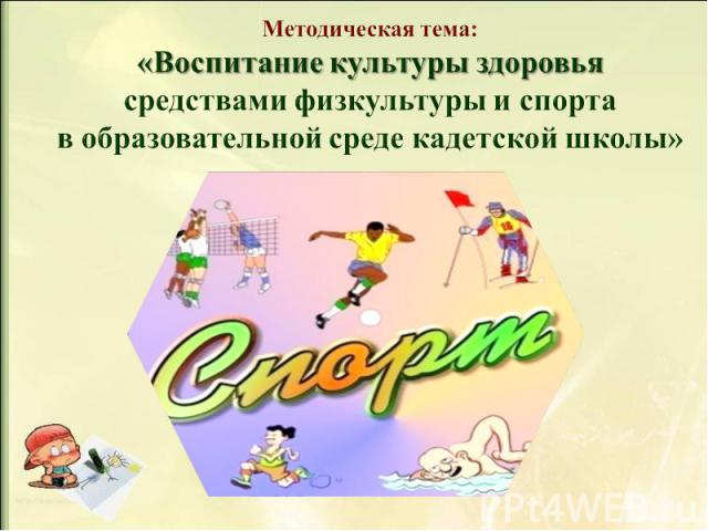 Методическая тема: «Воспитание культуры здоровья средствами физкультуры и спорта в образовательной среде кадетской школы»