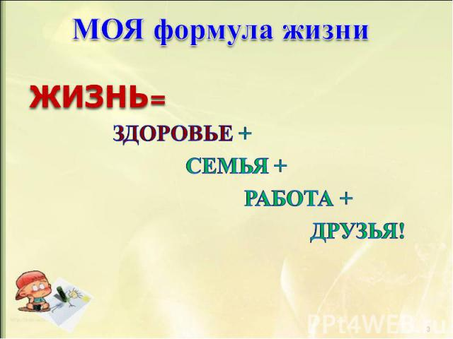 МОЯ формула жизни ЖИЗНЬ= ЗДОРОВЬЕ + СЕМЬЯ + РАБОТА + ДРУЗЬЯ!