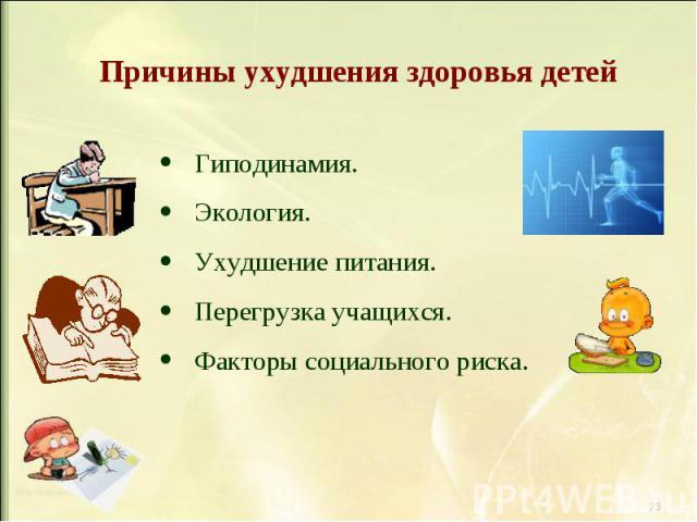 Причины ухудшения здоровья детей Гиподинамия. Экология. Ухудшение питания. Перегрузка учащихся. Факторы социального риска.