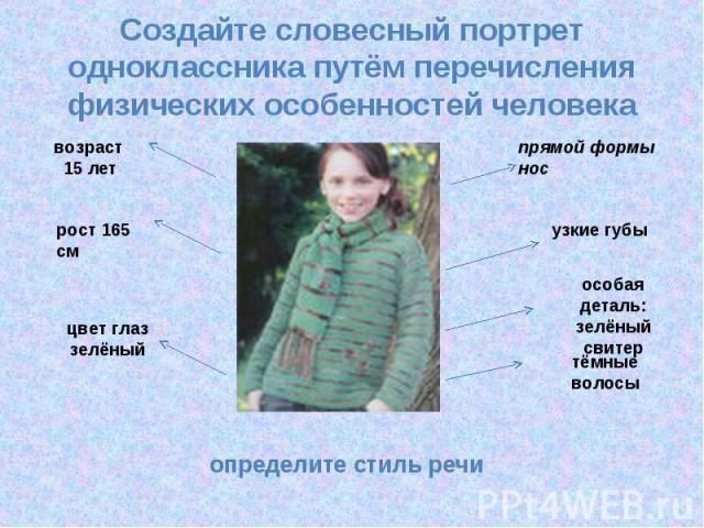 Создайте словесный портрет одноклассника путём перечисления физических особенностей человека определите стиль речи