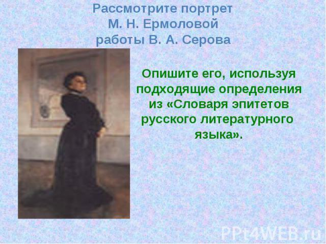 Рассмотрите портрет М. Н. Ермоловой работы В. А. Серова Опишите его, используя подходящие определения из «Словаря эпитетов русского литературного языка».