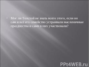 Мог ли Толстой не знать всего этого, если он сам и всё его семейство устраивали