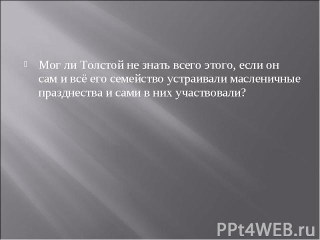 Мог ли Толстой не знать всего этого, если он сам и всё его семейство устраивали масленичные празднества и сами в них участвовали?