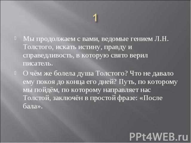 1 Мы продолжаем с вами, ведомые гением Л.Н. Толстого, искать истину, правду и справедливость, в которую свято верил писатель. О чём же болела душа Толстого? Что не давало ему покоя до конца его дней? Путь, по которому мы пойдём, по которому направля…