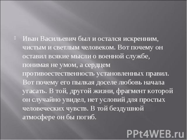 Иван Васильевич был и остался искренним, чистым и светлым человеком. Вот почему он оставил всякие мысли о военной службе, понимая не умом, а сердцем противоестественность установленных правил. Вот почему его пылкая доселе любовь начала угасать. В то…