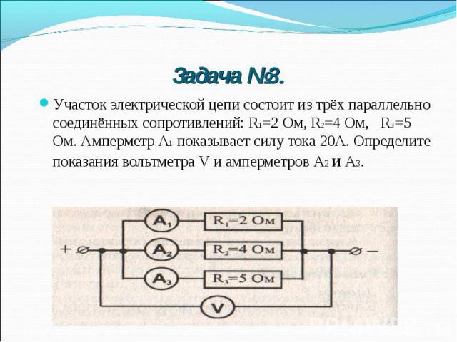 Задача №3. Участок электрической цепи состоит из трёх параллельно соединённых сопротивлений: R1=2 Ом, R2=4 Ом, R3=5 Ом. Амперметр А1 показывает силу тока 20А. Определите показания вольтметра V и амперметров А2 и А3.