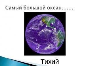 Самый большой океан……. Тихий